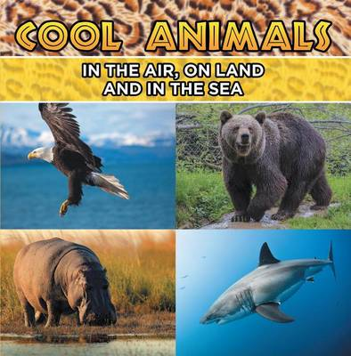 Cover of Cool Animals: In the Air, on Land and in the Sea