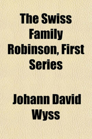 Cover of The Swiss Family Robinson, First Series (Volume 2); Being Adventures of a Father and Mother and Four Sons on a Desert Island