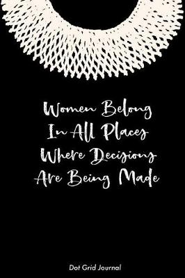 Cover of Women Belong In All Places Where Decisions Are Being Made Dot Grid Journal