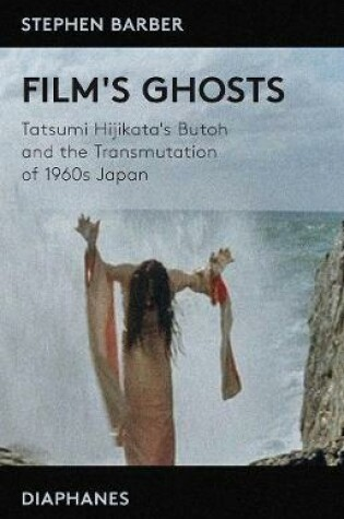 Cover of Film's Ghosts - Tatsumi Hijikata's Butoh and the Transmutation of 1960s Japan