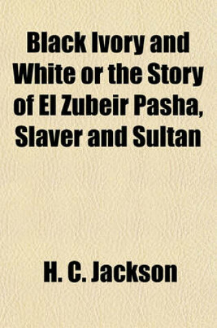 Cover of Black Ivory and White or the Story of El Zubeir Pasha, Slaver and Sultan