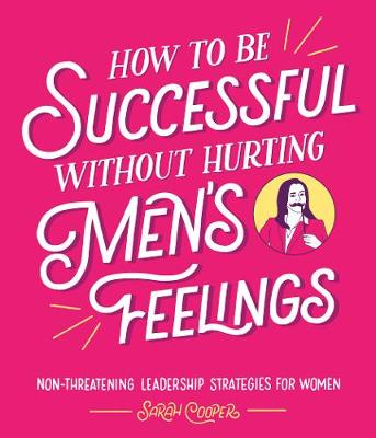 Cover of How to Be Successful Without Hurting Men's Feelings