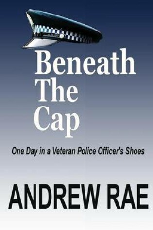 Cover of Beneath the Cap ...a Day in the Life of a Serving Police Officer