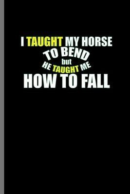 Cover of I taught my Horse to bend but he taught me how to fall